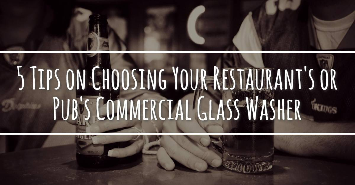 5 Tips on Choosing Your Restaurant's / Pub's Commercial Glass Washer