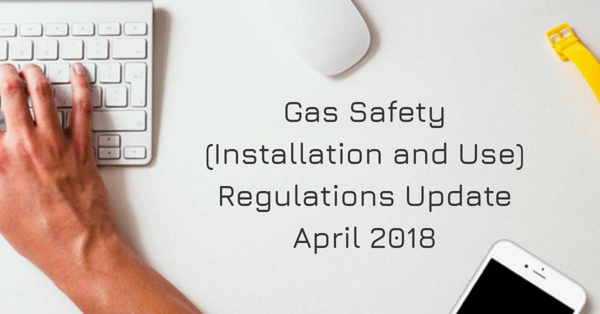 Gas Safety (Installation and Use) Regulations Update - April 2018